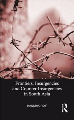 Frontiers, Insurgencies and Counter-Insurgencies in South Asia