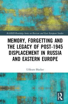 Memory, Forgetting and the Legacy of Post-1945 Displacement in Russia and Eastern Europe