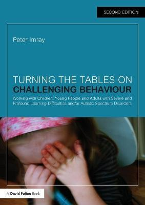 Turning the Tables on Challenging Behaviour: Working with Children, Young People and Adults with Severe and Profound Learning Difficulties and/or Autistic Spectrum Disorders