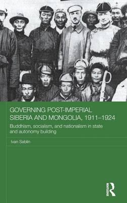 Governing Post-Imperial Siberia and Mongolia, 1911- 1924