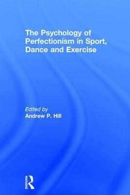 The Psychology of Perfectionism in Sport, Dance and Exercise