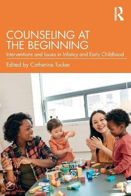 Counseling at the Beginning  Interventions and Issues in Infancy and Early Childhood