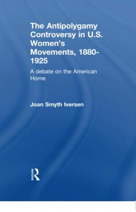 The Antipolygamy Controversy in U.S. Women's Movements, 1880-1925