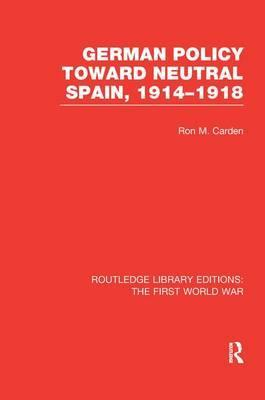 German Policy Toward Neutral Spain, 1914-1918 (Rle the First World War)