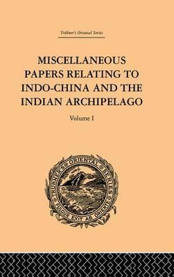Miscellaneous Papers Relating to Indo-China and the Indian Archipelago: Volume I
