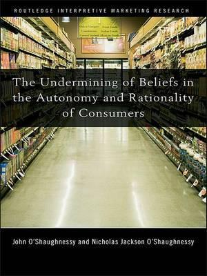 The Undermining of Beliefs in the Autonomy and Rationality of Consumers