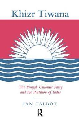 Khizr Tiwana, the Punjab Unionist Party and the Partition of India