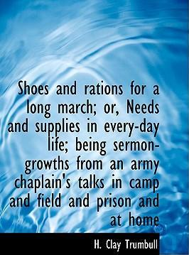 Shoes and Rations for a Long March; Or, Needs and Supplies in Every-Day Life; Being Sermon-Growths from an Army Chaplain's Talks in Camp and Field and Prison and at Home