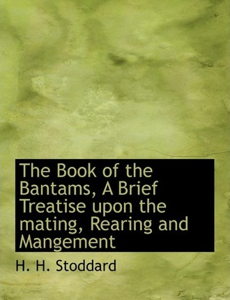 The Book of the Bantams, a Brief Treatise Upon the Mating, Rearing and Mangement