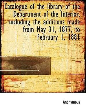 Catalogue of the Library of the Department of the Interior, Including the Additions Made from May 31, 1877, to February 1, 1881