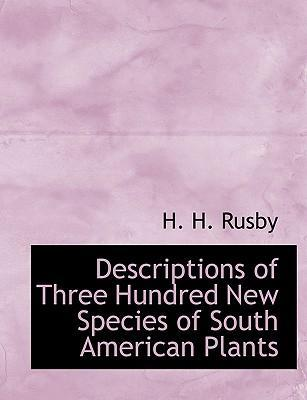 Descriptions of Three Hundred New Species of South American Plants