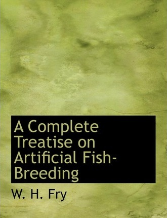 A Complete Treatise on Artificial Fish-Breeding