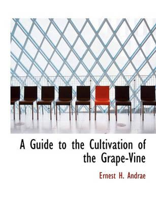 A Guide to the Cultivation of the Grape-Vine