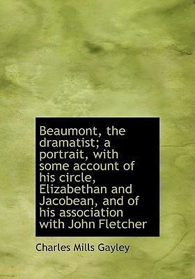 Beaumont, the Dramatist; A Portrait, with Some Account of His Circle, Elizabethan and Jacobean, and of His Association with John Fletcher