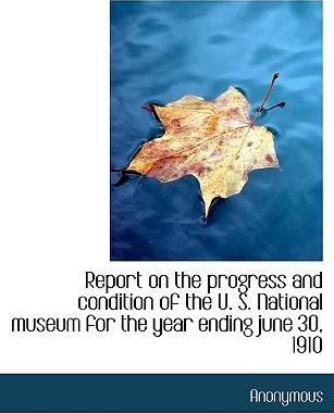 Report on the Progress and Condition of the U. S. National Museum for the Year Ending June 30, 1910