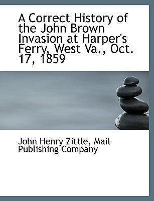 A Correct History of the John Brown Invasion at Harper's Ferry, West Va., Oct. 17, 1859