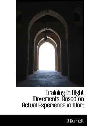Training in Night Movements, Based on Actual Experience in War;