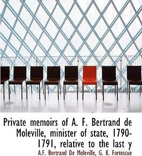 Private Memoirs of A. F. Bertrand de Moleville, Minister of State, 1790-1791, Relative to the Last y