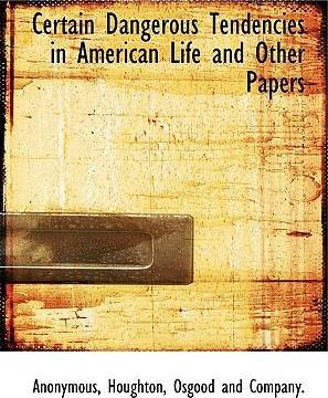 Certain Dangerous Tendencies in American Life and Other Papers