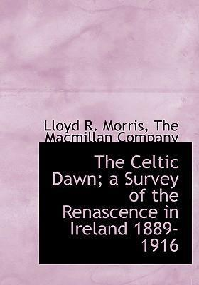 The Celtic Dawn; A Survey of the Renascence in Ireland 1889-1916