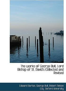 The Works of George Bull, Lord Bishop of St. David's Collected and Revised
