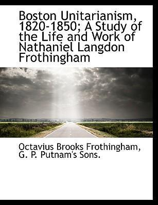 Boston Unitarianism, 1820-1850; A Study of the Life and Work of Nathaniel Langdon Frothingham