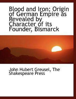 Blood and Iron; Origin of German Empire as Revealed by Character of Its Founder, Bismarck