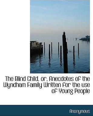 The Blind Child, Or, Anecdotes of the Wyndham Family Written for the Use of Young People