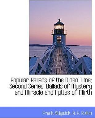 Popular Ballads of the Olden Time; Second Series. Ballads of Mystery and Miracle and Fyttes of Mirth