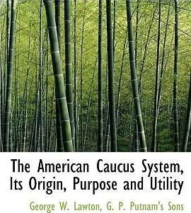 The American Caucus System, Its Origin, Purpose and Utility