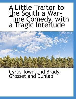A Little Traitor to the South a War-Time Comedy, with a Tragic Interlude