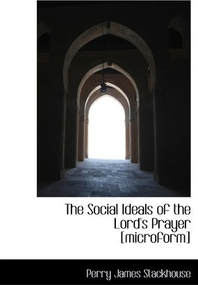 The Social Ideals of the Lord's Prayer [Microform]