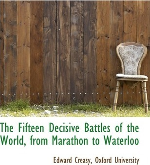 The Fifteen Decisive Battles of the World, from Marathon to Waterloo