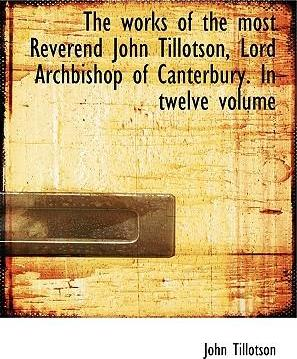 The Works of the Most Reverend John Tillotson, Lord Archbishop of Canterbury. in Twelve Volume