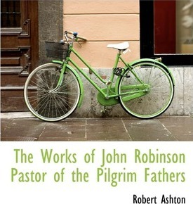 The Works of John Robinson Pastor of the Pilgrim Fathers