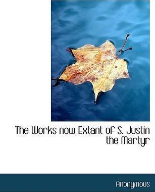 The Works Now Extant of S. Justin the Martyr