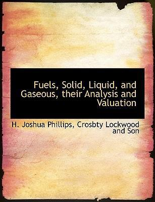 Fuels, Solid, Liquid, and Gaseous, Their Analysis and Valuation