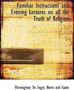 Familiar Instructions and Evening Lectures on All the Truth of Religion