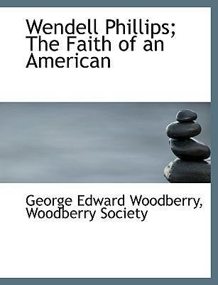 Wendell Phillips; The Faith of an American