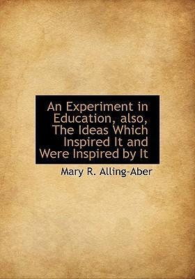 An Experiment in Education, Also, the Ideas Which Inspired It and Were Inspired by It