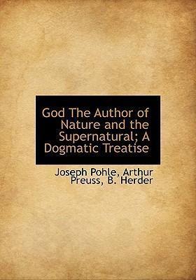 God the Author of Nature and the Supernatural; A Dogmatic Treatise