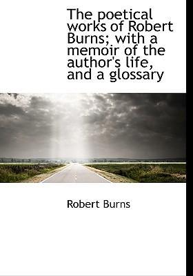 The Poetical Works of Robert Burns; With a Memoir of the Author's Life, and a Glossary