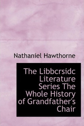 The Libbcrsidc Literature Series the Whole History of Grandfather's Chair