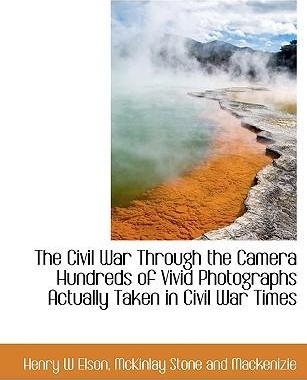 The Civil War Through the Camera Hundreds of Vivid Photographs Actually Taken in Civil War Times