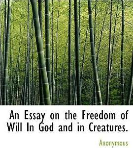 An Essay on the Freedom of Will in God and in Creatures.