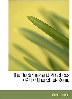 The Doctrines and Practices of the Church of Rome