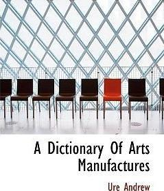 A Dictionary of Arts Manufactures