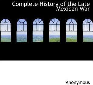 Complete History of the Late Mexican War