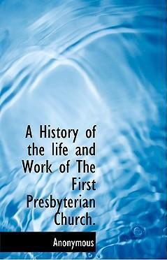 A History of the Life and Work of the First Presbyterian Church.