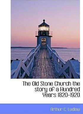 The Old Stone Church the Story of a Hundred Years 1820-1920